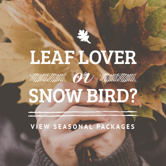 Leaf lover or snowbird? Click here to find out more about our seasonal packages.