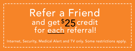 Refer a Friend and get a $25 credit for each referral! Internet, Security, Medical Alert and TV only. Some restrictions apply.